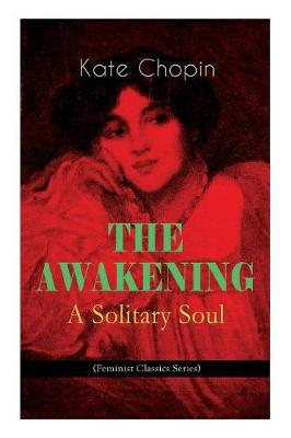 THE AWAKENING - A Solitary Soul (Feminist Classics Series): One Women's Story from the Turn-Of-The-Century American South by Kate Chopin