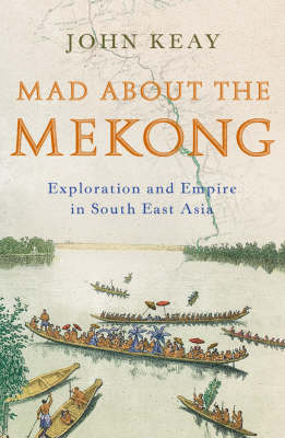 Mad About the Mekong: Exploration and Empire in South East Asia by John Keay