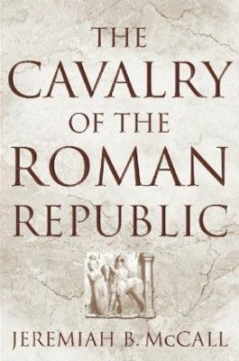 Cavalry of the Roman Republic by Jeremiah B. McCall