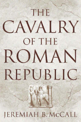 The Cavalry of the Roman Republic by Jeremiah B. McCall