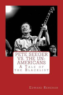 Pete Seeger vs. the Un-Americans by Edward Renehan
