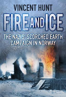 Fire and Ice: The Nazis' Scorched Earth Campaign in Norway by Vincent Hunt
