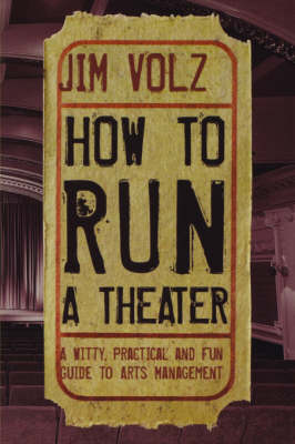 How to Run a Theater: A Witty Pracitcal and Fun Guide to Arts Management by Jim Volz