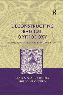 Deconstructing Radical Orthodoxy: Postmodern Theology, Rhetoric and Truth by Wayne J. Hankey