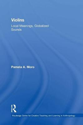 Violins: Local Meanings, Globalized Sounds by Pamela A. Moro