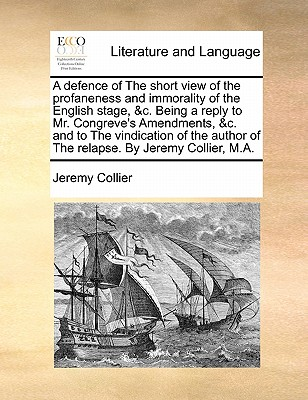 A Defence of the Short View of the Profaneness and Immorality of the English Stage, &C. Being a Reply to Mr. Congreve's Amendments, &C. and to the Vindication of the Author of the Relapse. by Jeremy Collier, M.A. by Jeremy Collier