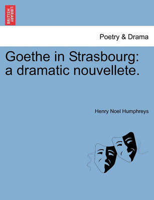 Goethe in Strasbourg: A Dramatic Nouvellete. by Henry Noel Humphreys