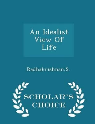 An Idealist View of Life - Scholar's Choice Edition by Dr S Radhakrishnan