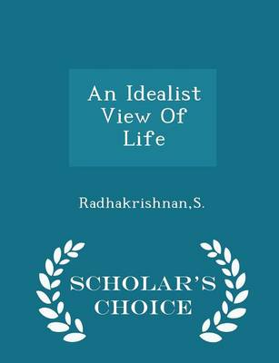 An Idealist View of Life - Scholar's Choice Edition by Dr S Radhakrishnan