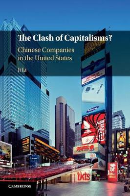 The Clash of Capitalisms?: Chinese Companies in the United States by Ji Li