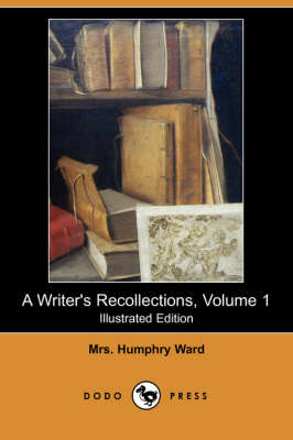 A Writer's Recollections, Volume 1 (Illustrated Edition) (Dodo Press) by Mrs Humphry Ward