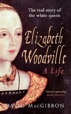 Elizabeth Woodville - A Life by David MacGibbon