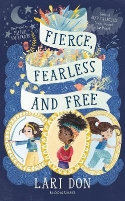 Fierce, Fearless and Free: Girls in myths and legends from around the world by Lari Don