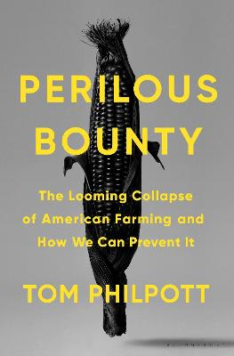 Perilous Bounty: The Looming Collapse of American Farming and How We Can Prevent It by Tom Philpott