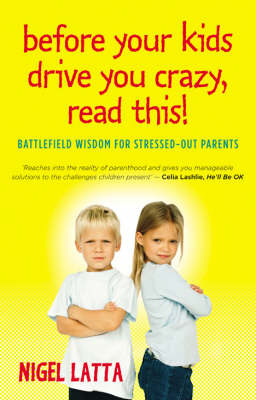 Before Your Teenagers Drive You Crazy, Read This!: Battlefield Wisdom for Stressed-Out Parents by Nigel Latta