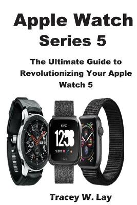 Apple Watch Series 5: The Ultimate Guide to Revolutionizing Your Apple Watch 5 by Tracey W Lay