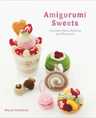 Amigurumi Sweets: Crochet Fancy Pastries and Desserts! by Miyuki Ichikawa