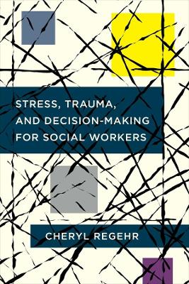 Stress, Trauma, and Decision-Making for Social Workers by Cheryl Regehr
