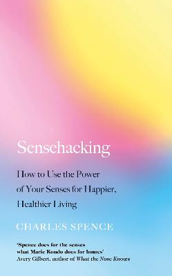 Sensehacking: How to Use the Power of Your Senses for Happier, Healthier Living by Charles Spence