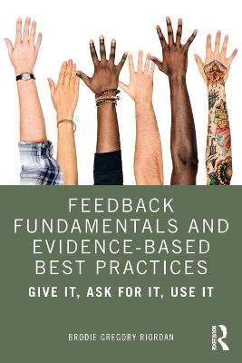 Feedback Fundamentals and Evidence-Based Best Practices: Give It, Ask for It, Use It by Brodie Gregory Riordan