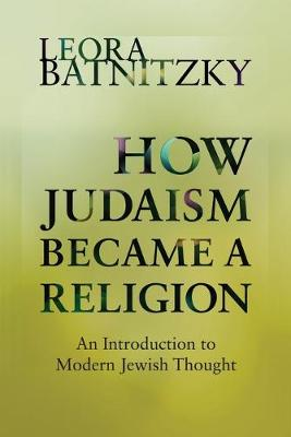 How Judaism Became a Religion by Leora Batnitzky