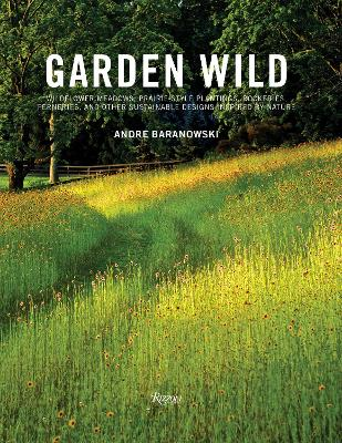 Garden Wild: Wildflower Meadows, Prairie-Style Plantings, Rockeries, Ferneries, and other Sustainable Designs Inspired by Nature by Andre Baranowski