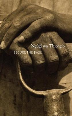 Secure the Base by Ngugi wa Thiong'o