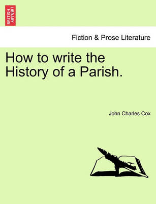 How to Write the History of a Parish. by John Charles Cox