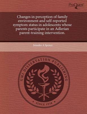 Changes in Perception of Family Environment and Self-Reported Symptom Status in Adolescents Whose Parents Participate in an Adlerian Parent-Training I by Jennifer Spence