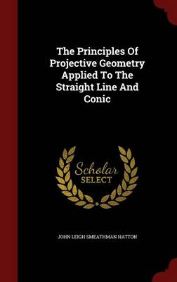 The Principles of Projective Geometry Applied to the Straight Line and Conic by John Leigh Smeathman Hatton