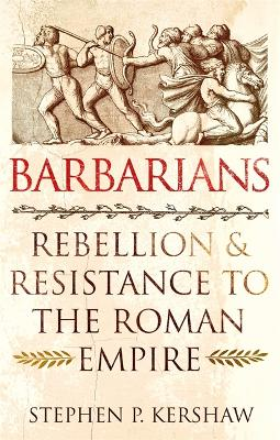 Barbarians: Rebellion and Resistance to the Roman Empire by Dr Stephen P. Kershaw