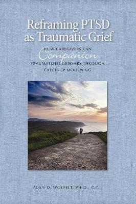 Reframing PTSD as Traumatic Grief by Wolfelt Alan D.