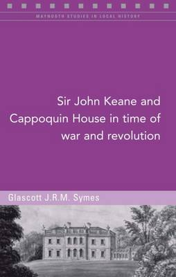 Sir John Keane and Cappoquin House in Time of War and Revolution by Glascott Symes