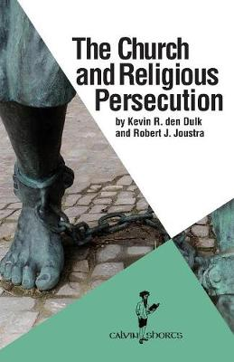 The Church and Religious Persecution by Kevin R Den Dulk