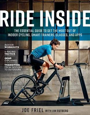 Ride Inside: The Essential Guide to Get the Most Out of Indoor Cycling, Smart Trainers, Classes, and Apps by Joe Friel