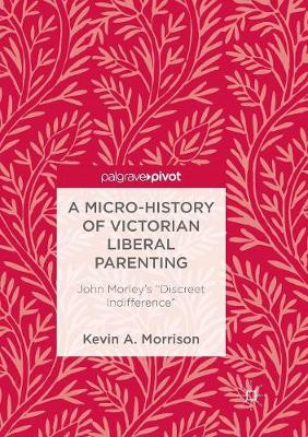 """A Micro-History of Victorian Liberal Parenting: John Morley's """"Discreet Indifference"""" by Kevin A. Morrison"""
