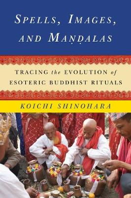Spells, Images, and Mandalas: Tracing the Evolution of Esoteric Buddhist Rituals by Koichi Shinohara
