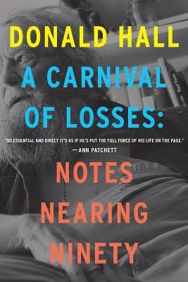 Carnival of Losses: Notes Nearing Ninety by Donald Hall