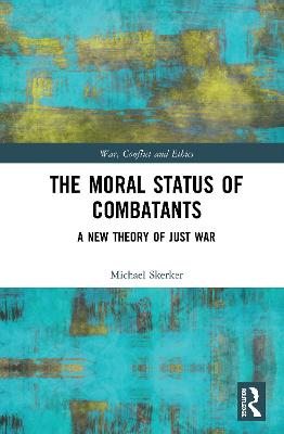 The Moral Status of Combatants: A New Theory of Just War book