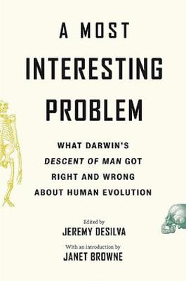 A Most Interesting Problem: What Darwin's Descent of Man Got Right and Wrong about Human Evolution book