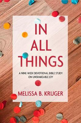In All Things: A Nine-Week Devotional Bible Study on Unshakeable Joy by Melissa B Kruger
