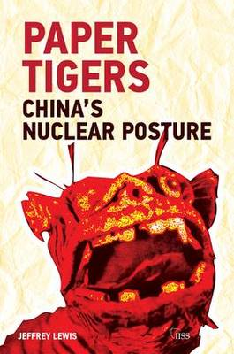 Paper Tigers: China's Nuclear Posture by Jeffrey G. Lewis