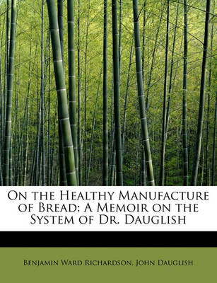 On the Healthy Manufacture of Bread: A Memoir on the System of Dr. Dauglish by Benjamin Ward Richardson