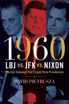 1960 - LBJ Vs. JFK Vs. Nixon: The Epic Campaign That Forged Three Presidencies by David Pietrusza