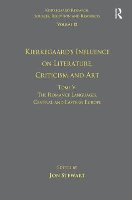 Volume 12, Tome V: Kierkegaard's Influence on Literature, Criticism and Art: The Romance Languages, Central and Eastern Europe book