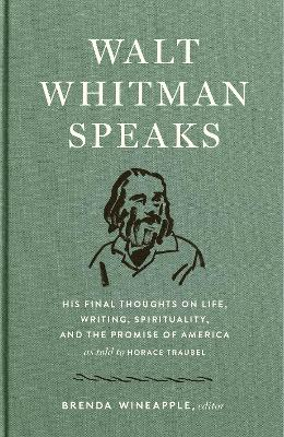 Walt Whitman Speaks: His Final Thoughts on Life, Writing, Spirituality, and the Promise of America by Walt Whitman