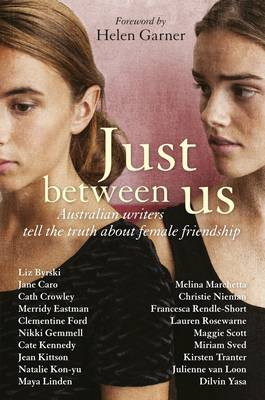Just Between Us: Australian Writers Tell the Truth About Female Friendship book