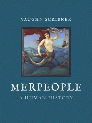 Merpeople: A Human History by Vaughn Scribner