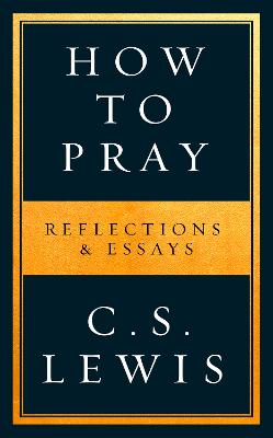 How to Pray: Reflections & Essays by C. S. Lewis