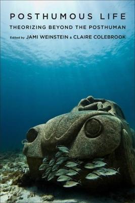 Posthumous Life: Theorizing Beyond the Posthuman by Jami Weinstein